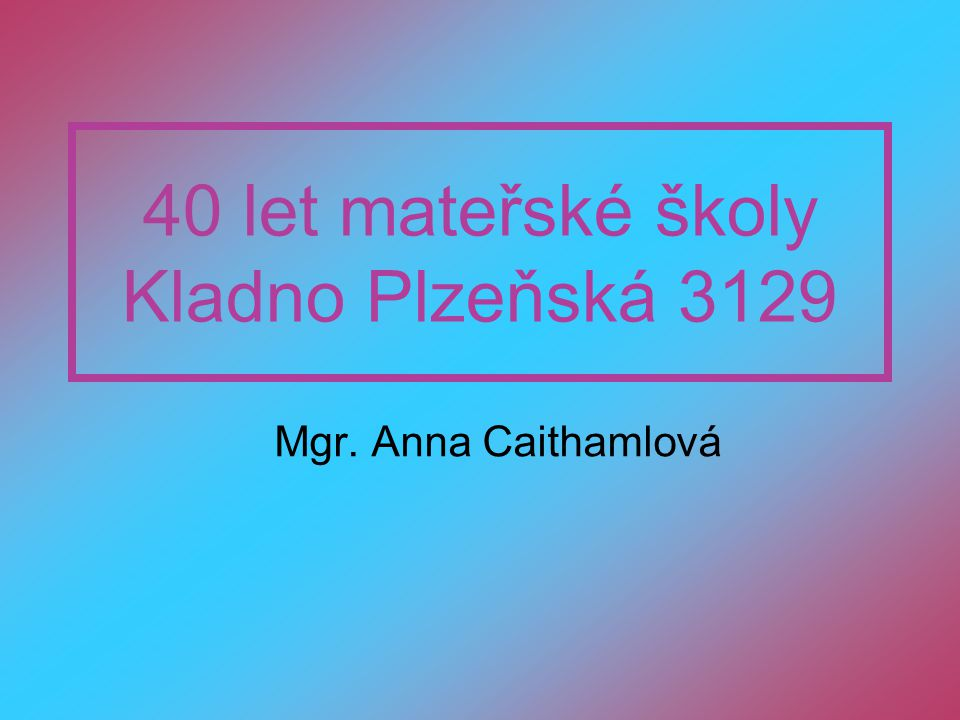 40 let mateřské školy Kladno Plzeňská 3129 Mgr. Anna Caithamlová