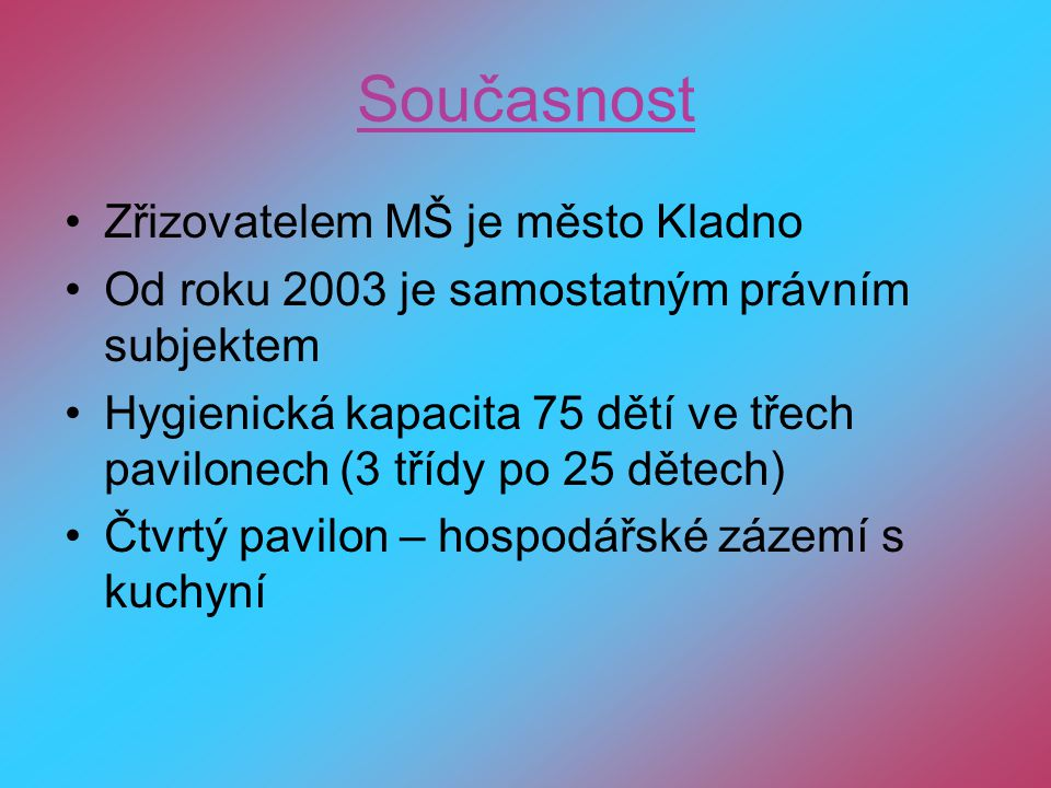 Současnost Zřizovatelem MŠ je město Kladno Od roku 2003 je samostatným právním subjektem Hygienická kapacita 75 dětí ve třech pavilonech (3 třídy po 2
