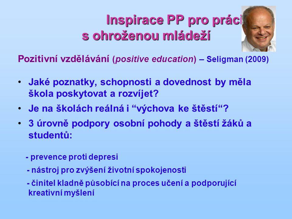 Inspirace PP pro práci s ohroženou mládeží Inspirace PP pro práci s ohroženou mládeží Pozitivní vzdělávání (positive education) – Seligman (2009) Jaké poznatky, schopnosti a dovednost by měla škola poskytovat a rozvíjet.