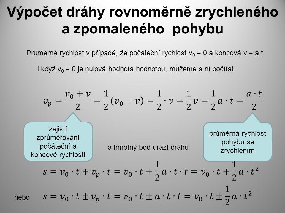 Výpočet dráhy rovnoměrně zrychleného a zpomaleného pohybu Průměrná rychlost v případě, že počáteční rychlost v 0 = 0 a koncová v = a·t a hmotný bod ur