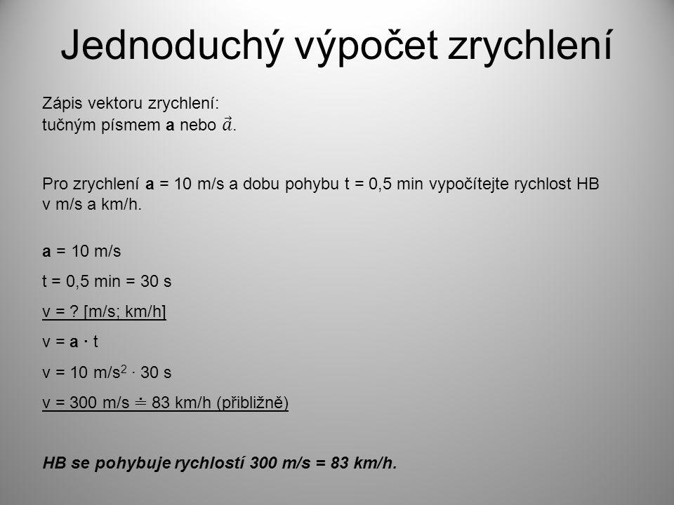 Jednoduchý výpočet zrychlení Pro zrychlení a = 10 m/s a dobu pohybu t = 0,5 min vypočítejte rychlost HB v m/s a km/h. a = 10 m/s t = 0,5 min = 30 s v
