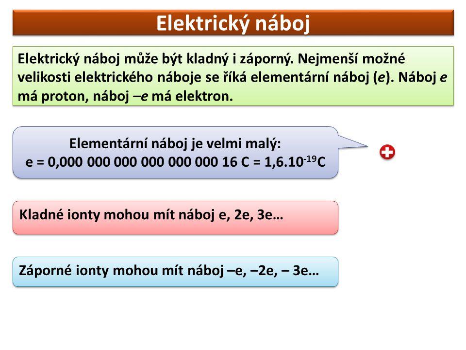 Elektrický náboj Elektrický náboj může být kladný i záporný. Nejmenší možné velikosti elektrického náboje se říká elementární náboj (e). Náboj e má pr