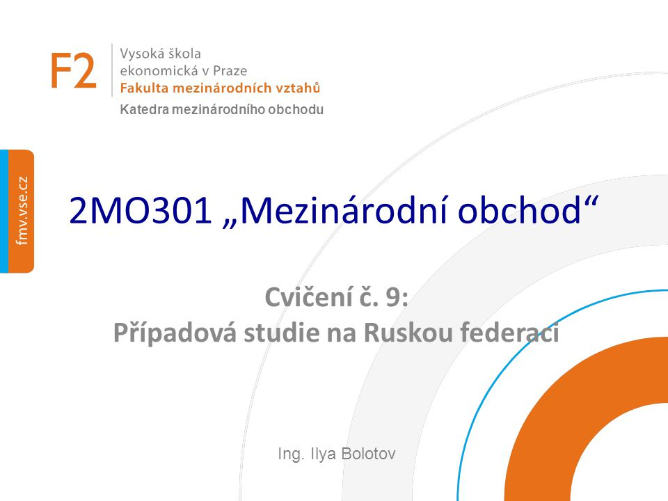 """2MO301 """"Mezinárodní obchod"""" Cvičení č. 9: Případová studie na Ruskou federaci Ing. Ilya Bolotov Katedra mezinárodního obchodu"""