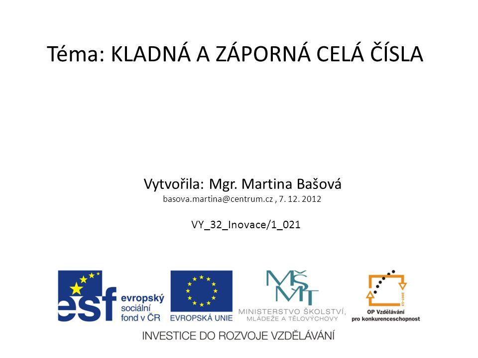 Téma: KLADNÁ A ZÁPORNÁ CELÁ ČÍSLA Vytvořila: Mgr. Martina Bašová basova.martina@centrum.cz, 7. 12. 2012 VY_32_Inovace/1_021