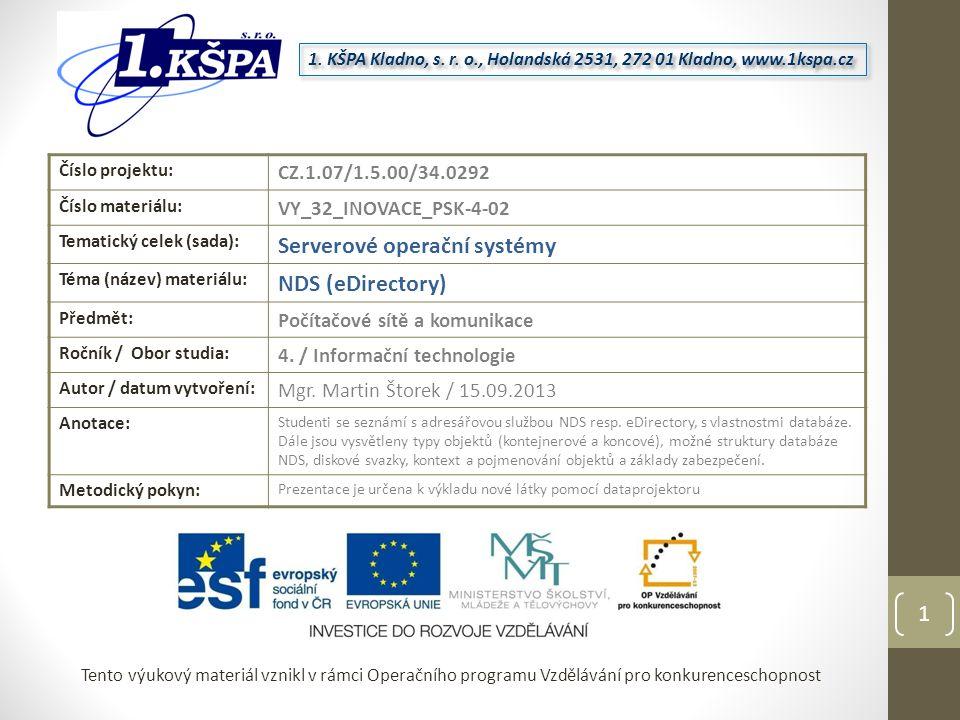 Tento výukový materiál vznikl v rámci Operačního programu Vzdělávání pro konkurenceschopnost Číslo projektu: CZ.1.07/1.5.00/34.0292 Číslo materiálu: VY_32_INOVACE_PSK-4-02 Tematický celek (sada): Serverové operační systémy Téma (název) materiálu: NDS (eDirectory) Předmět: Počítačové sítě a komunikace Ročník / Obor studia: 4.