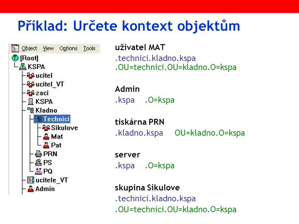 Příklad: Určete kontext objektům uživatel MAT.technici.kladno.kspa.OU=technici.OU=kladno.O=kspa Admin.kspa.O=kspa tiskárna PRN.kladno.kspaOU=kladno.O=kspa server.kspa.O=kspa skupina Sikulove.technici.kladno.kspa.OU=technici.OU=kladno.O=kspa