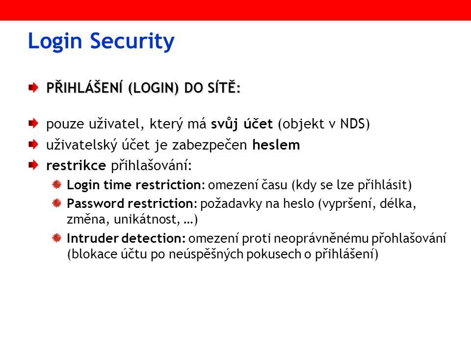 PŘIHLÁŠENÍ (LOGIN) DO SÍTĚ: pouze uživatel, který má svůj účet (objekt v NDS) uživatelský účet je zabezpečen heslem restrikce přihlašování: Login time restriction: omezení času (kdy se lze přihlásit) Password restriction: požadavky na heslo (vypršení, délka, změna, unikátnost, …) Intruder detection: omezení proti neoprávněnému přohlašování (blokace účtu po neúspěšných pokusech o přihlášení)