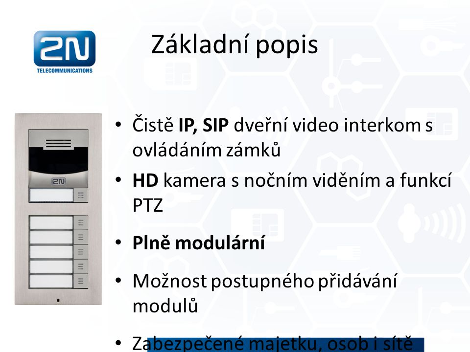 Popis jednotky Robustní hardware Skoro neomezené možnosti kombinací modulů Instalace na zeď i do zdi Plug and play instalace Odolnost vůči počasí i vandalům