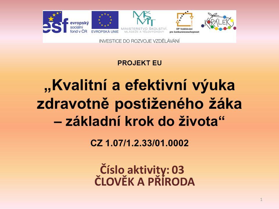"""PROJEKT EU """"Kvalitní a efektivní výuka zdravotně postiženého žáka – základní krok do života CZ 1.07/1.2.33/01.0002 Číslo aktivity: 03 ČLOVĚK A PŘÍRODA 1"""