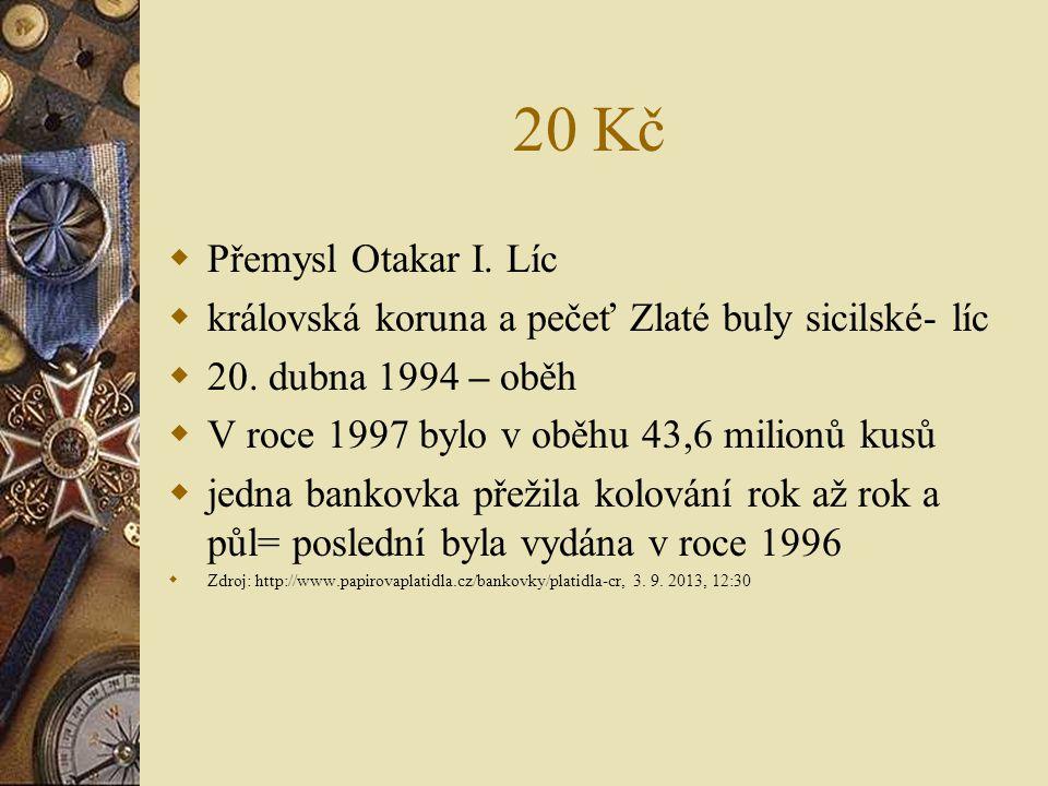 20 Kč  Přemysl Otakar I. Líc  královská koruna a pečeť Zlaté buly sicilské- líc  20. dubna 1994 – oběh  V roce 1997 bylo v oběhu 43,6 milionů kusů