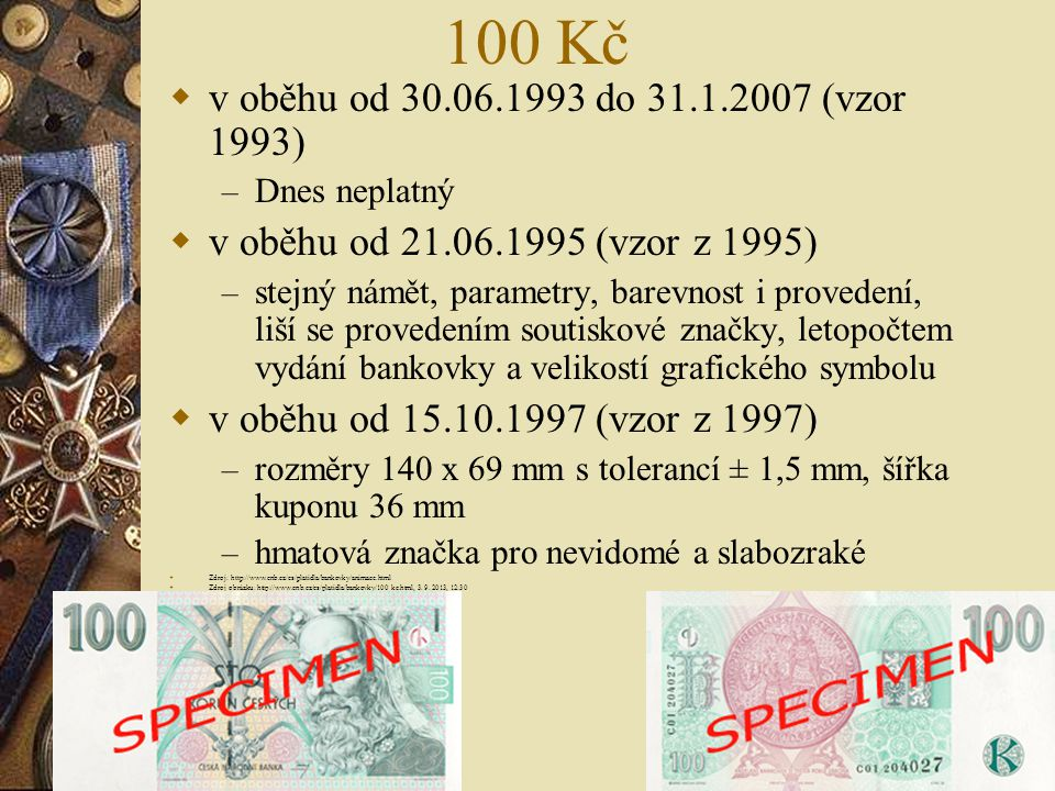 100 Kč  v oběhu od 30.06.1993 do 31.1.2007 (vzor 1993) – Dnes neplatný  v oběhu od 21.06.1995 (vzor z 1995) – stejný námět, parametry, barevnost i p