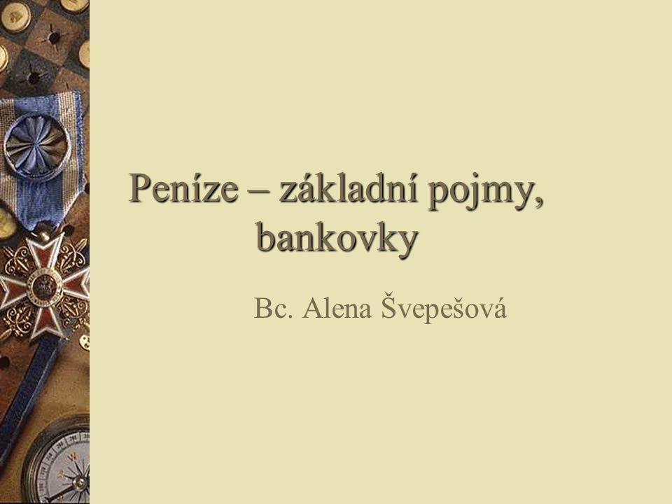Peníze – základní pojmy, bankovky Bc. Alena Švepešová