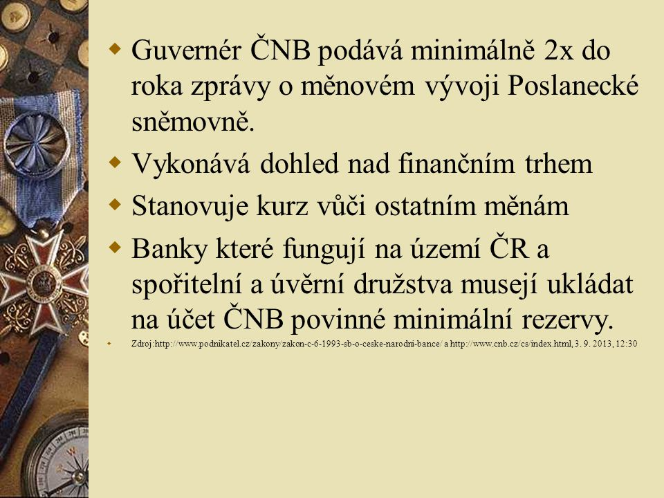  Guvernér ČNB podává minimálně 2x do roka zprávy o měnovém vývoji Poslanecké sněmovně.  Vykonává dohled nad finančním trhem  Stanovuje kurz vůči os
