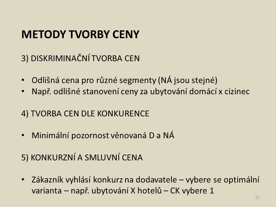 METODY TVORBY CENY 3) DISKRIMINAČNÍ TVORBA CEN Odlišná cena pro různé segmenty (NÁ jsou stejné) Např. odlišné stanovení ceny za ubytování domácí x ciz