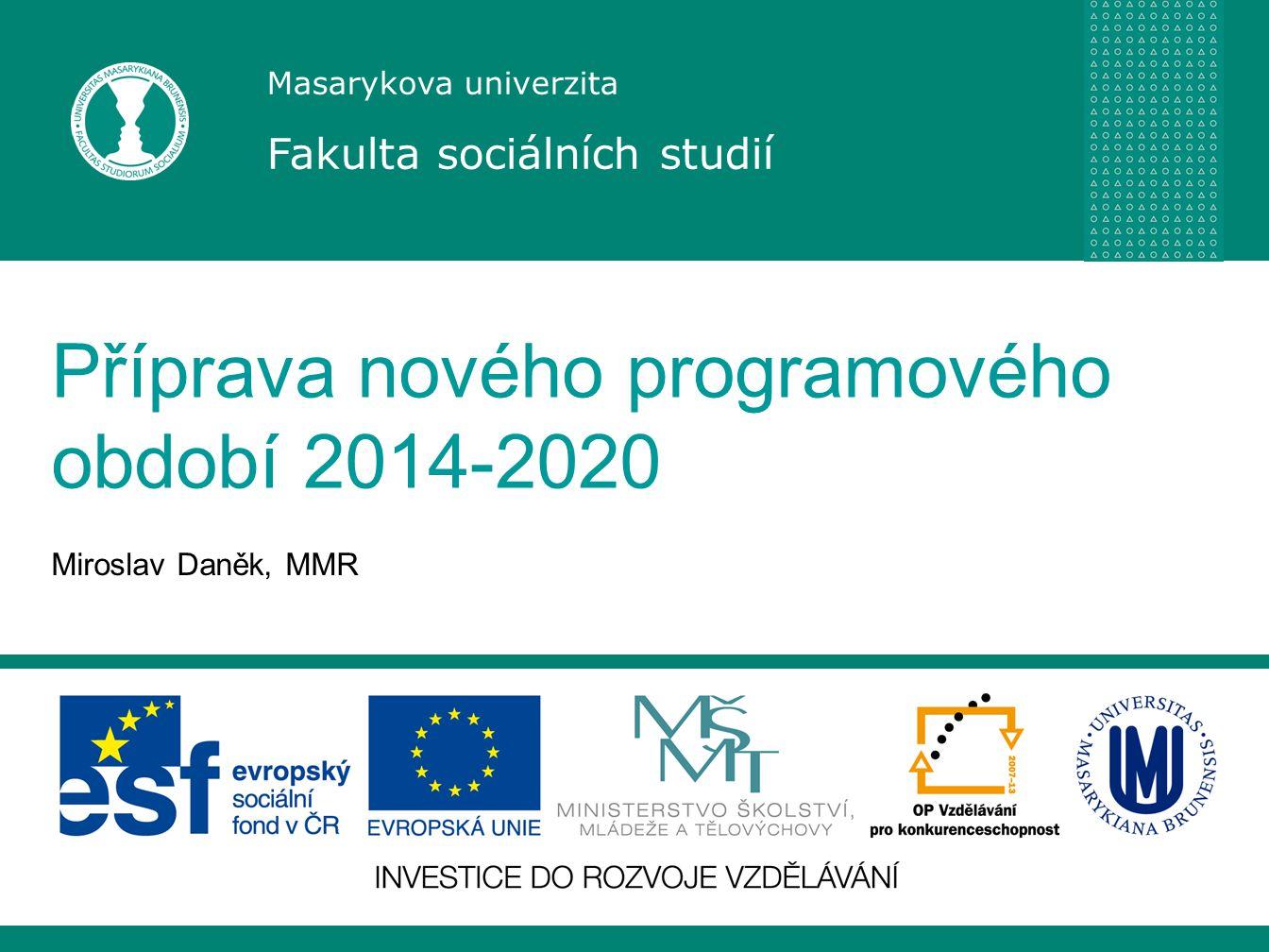 Masarykova univerzita Fakulta sociálních studií Příprava nového programového období 2014-2020 Miroslav Daněk, MMR