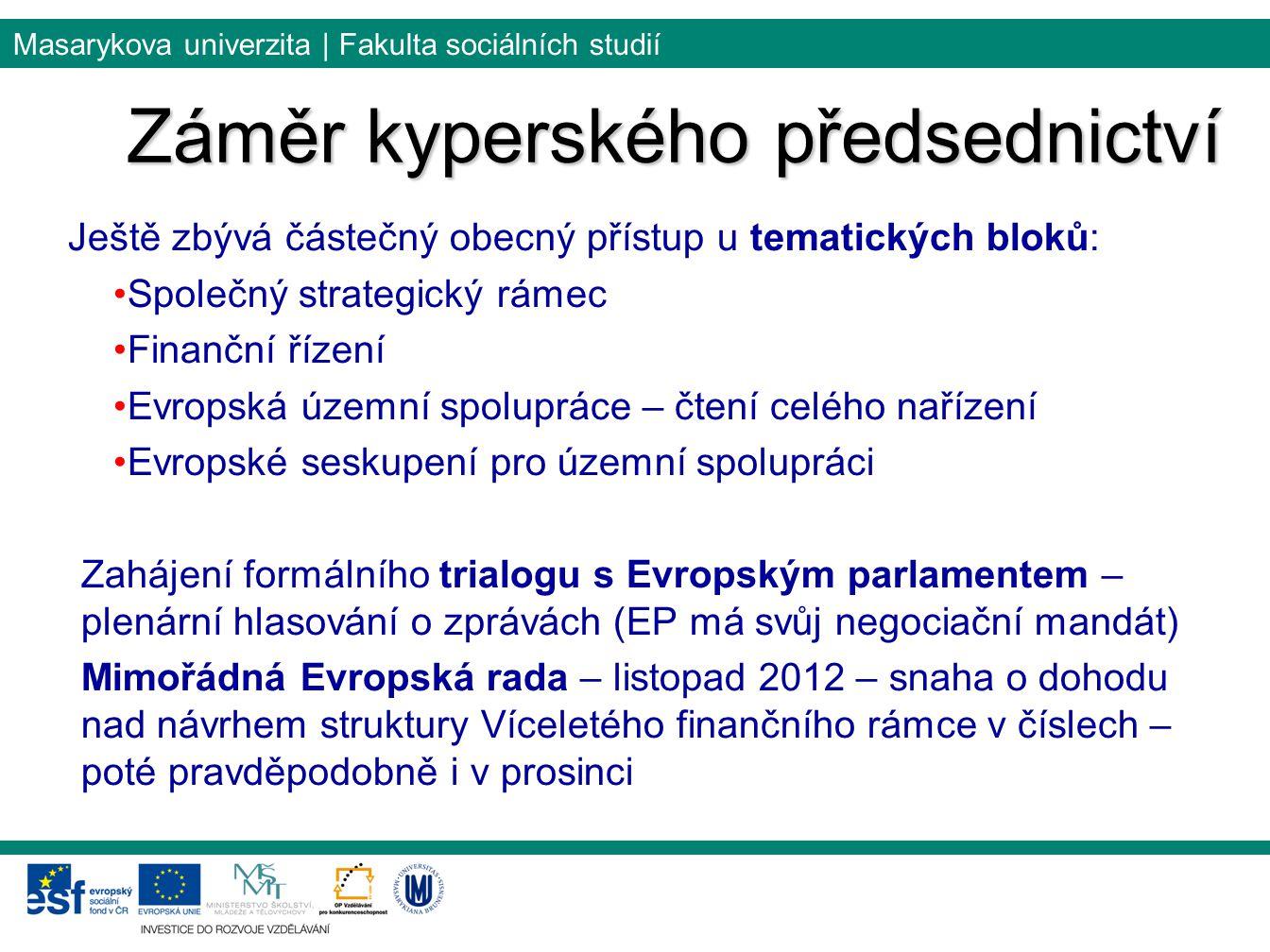 Masarykova univerzita | Fakulta sociálních studií Ještě zbývá částečný obecný přístup u tematických bloků: Společný strategický rámec Finanční řízení Evropská územní spolupráce – čtení celého nařízení Evropské seskupení pro územní spolupráci Zahájení formálního trialogu s Evropským parlamentem – plenární hlasování o zprávách (EP má svůj negociační mandát) Mimořádná Evropská rada – listopad 2012 – snaha o dohodu nad návrhem struktury Víceletého finančního rámce v číslech – poté pravděpodobně i v prosinci Záměr kyperského předsednictví