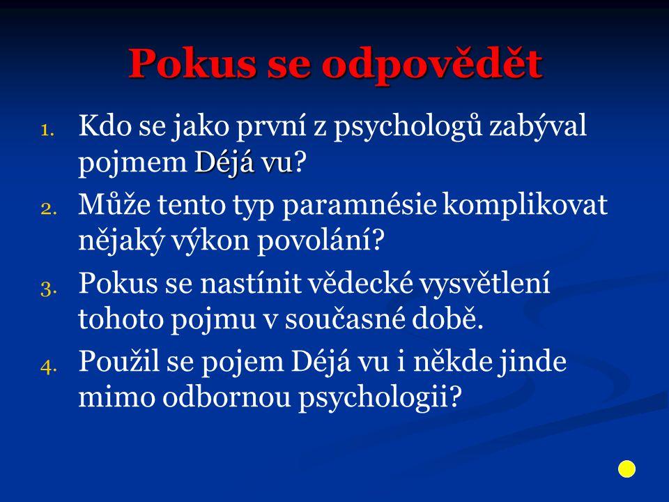 Pokus se odpovědět 1. Déjá vu 1. Kdo se jako první z psychologů zabýval pojmem Déjá vu.