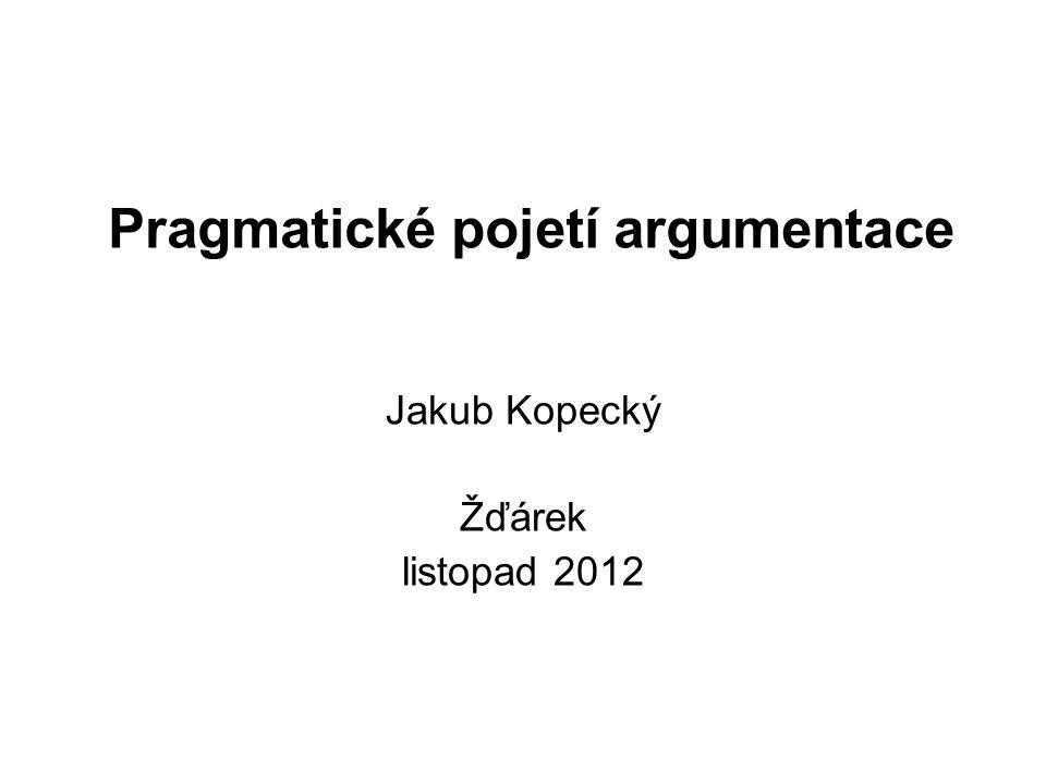 Pragmatické pojetí argumentace Jakub Kopecký Žďárek listopad 2012