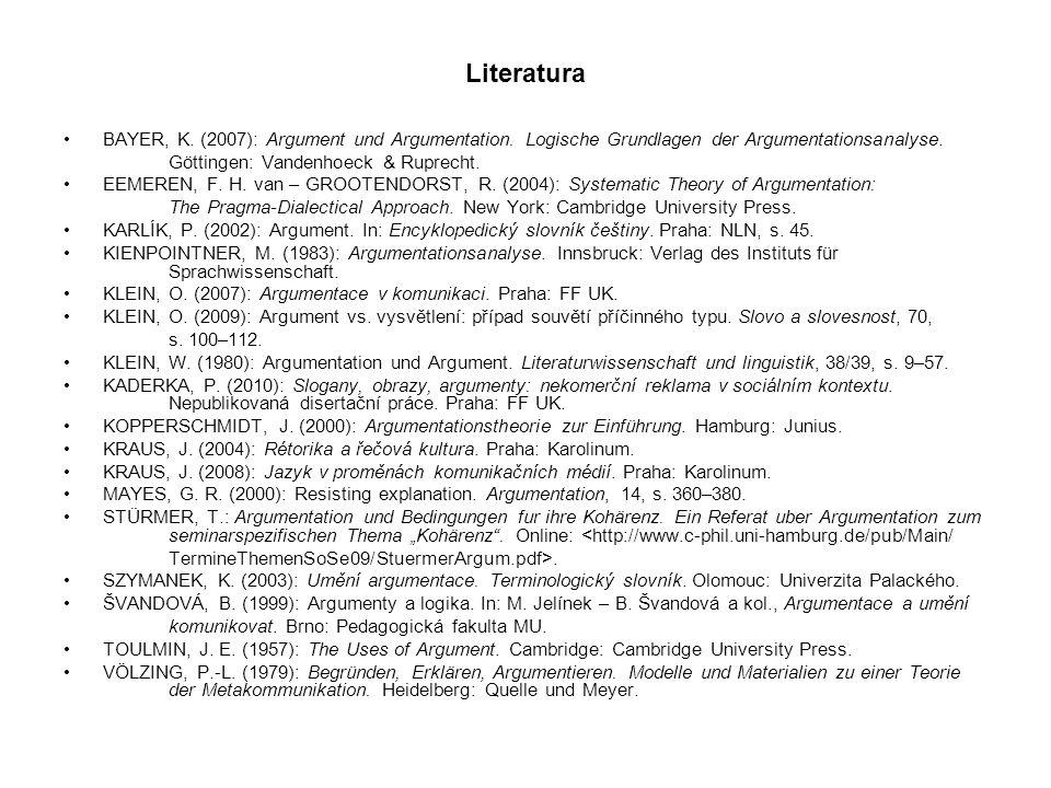 Literatura BAYER, K. (2007): Argument und Argumentation. Logische Grundlagen der Argumentationsanalyse. Göttingen: Vandenhoeck & Ruprecht. EEMEREN, F.