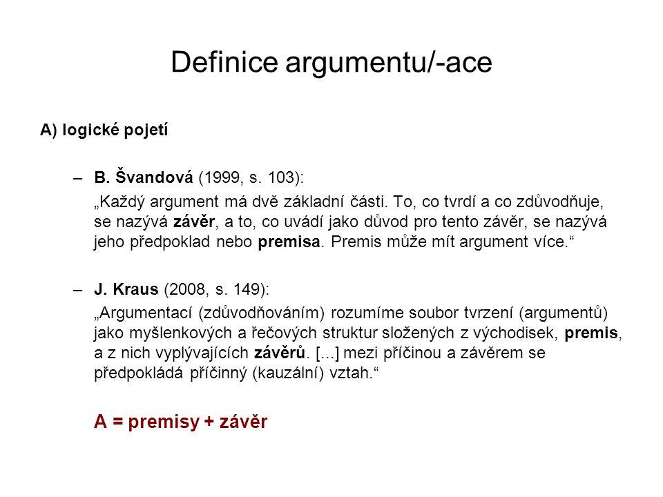 """Definice argumentu/-ace A) logické pojetí –B. Švandová (1999, s. 103): """"Každý argument má dvě základní části. To, co tvrdí a co zdůvodňuje, se nazývá"""