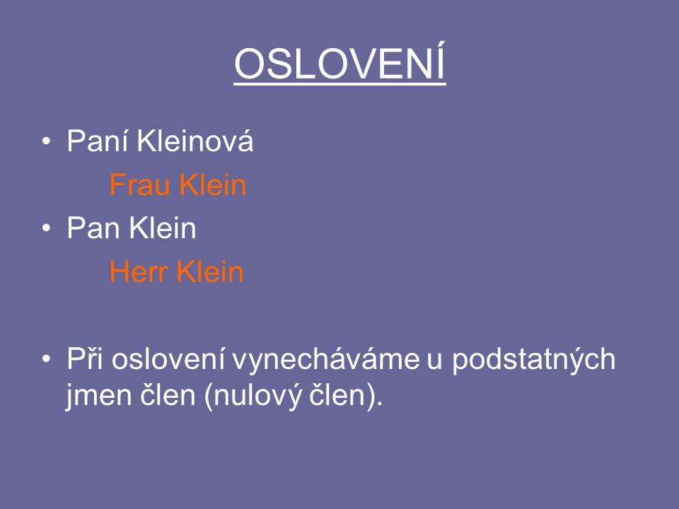 OSLOVENÍ Paní Kleinová Frau Klein Pan Klein Herr Klein Při oslovení vynecháváme u podstatných jmen člen (nulový člen).