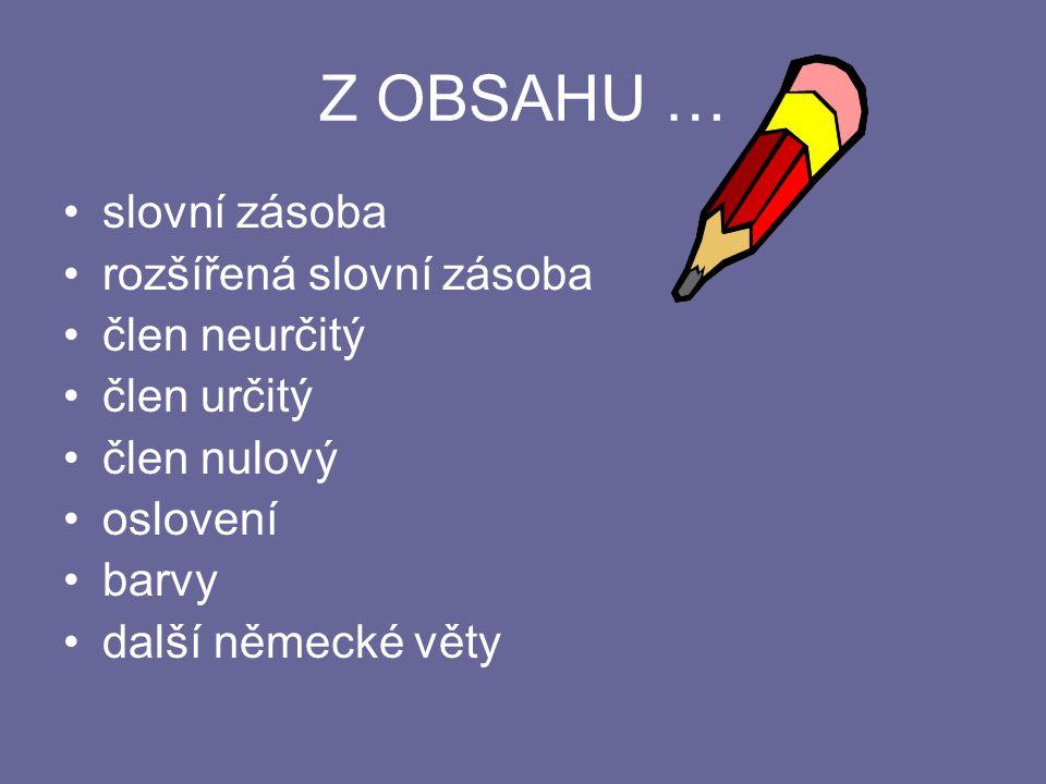 Z OBSAHU … slovní zásoba rozšířená slovní zásoba člen neurčitý člen určitý člen nulový oslovení barvy další německé věty
