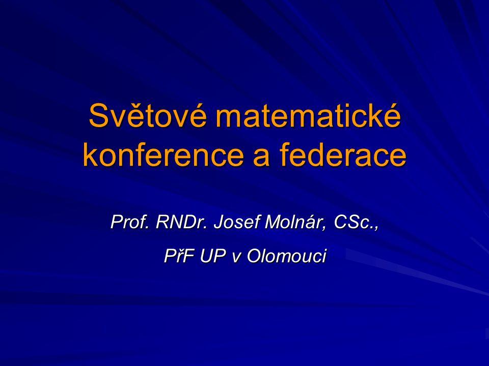 Světové matematické konference a federace Prof. RNDr. Josef Molnár, CSc., PřF UP v Olomouci