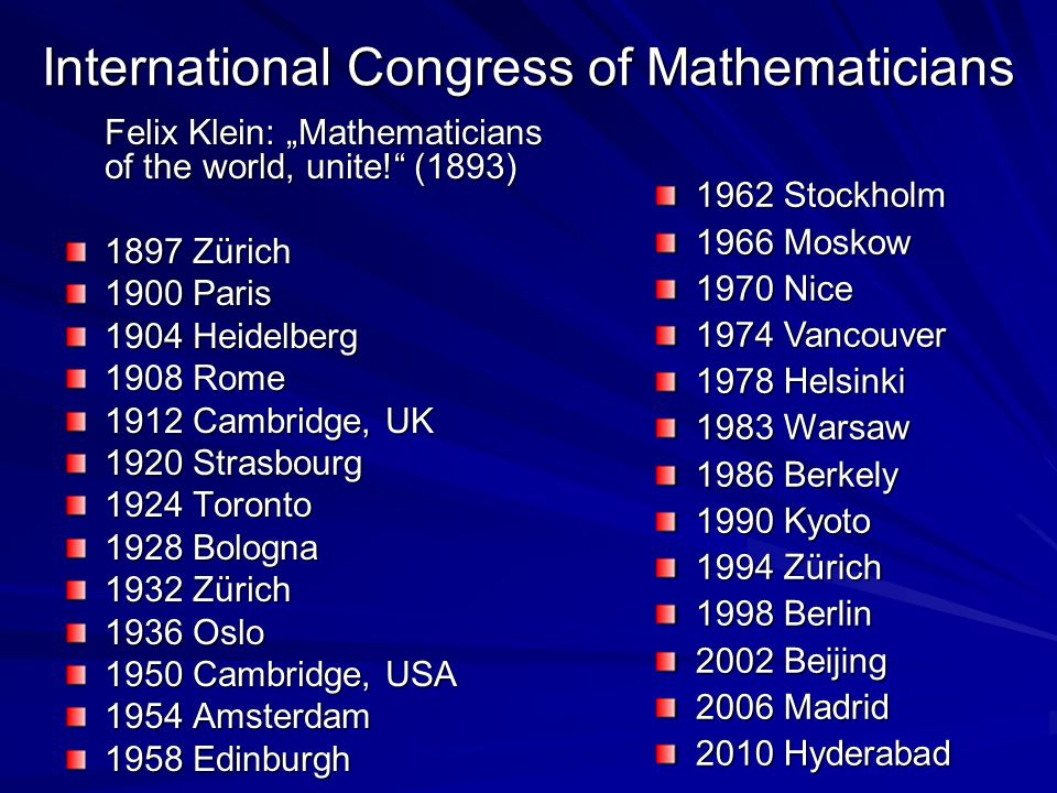 "International Congress of Mathematicians Felix Klein: ""Mathematicians of the world, unite!"" (1893) 1897 Zürich 1900 Paris 1904 Heidelberg 1908 Rome 19"