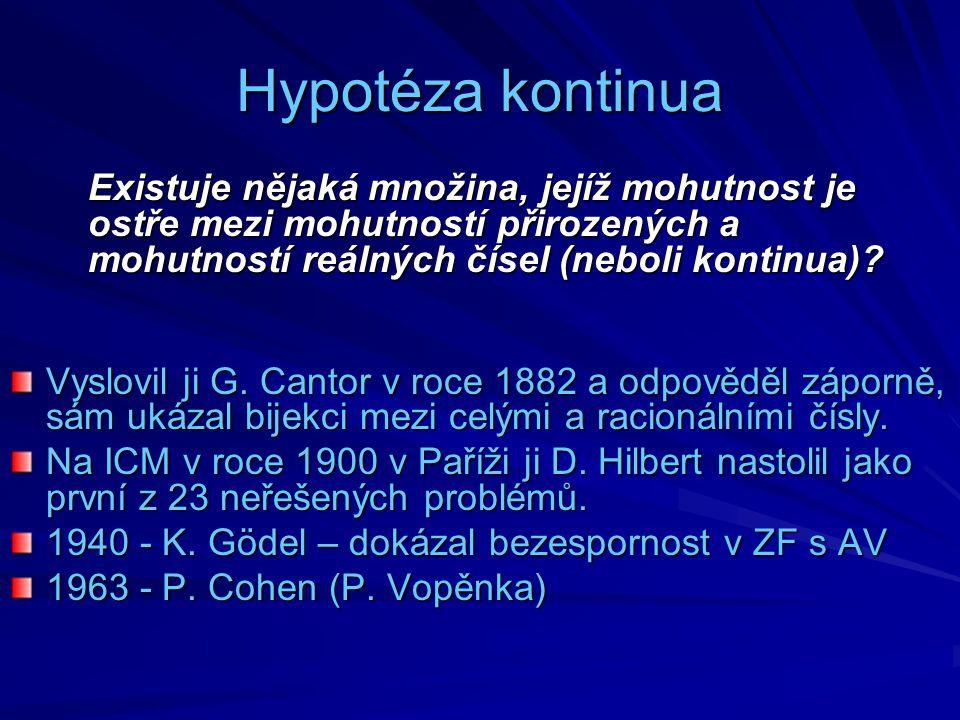 Hypotéza kontinua Existuje nějaká množina, jejíž mohutnost je ostře mezi mohutností přirozených a mohutností reálných čísel (neboli kontinua)? Vyslovi