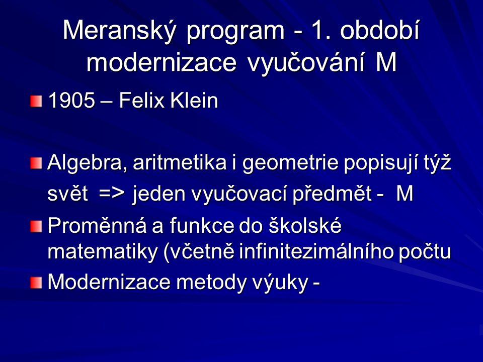 Meranský program - 1. období modernizace vyučování M 1905 – Felix Klein Algebra, aritmetika i geometrie popisují týž svět = > jeden vyučovací předmět