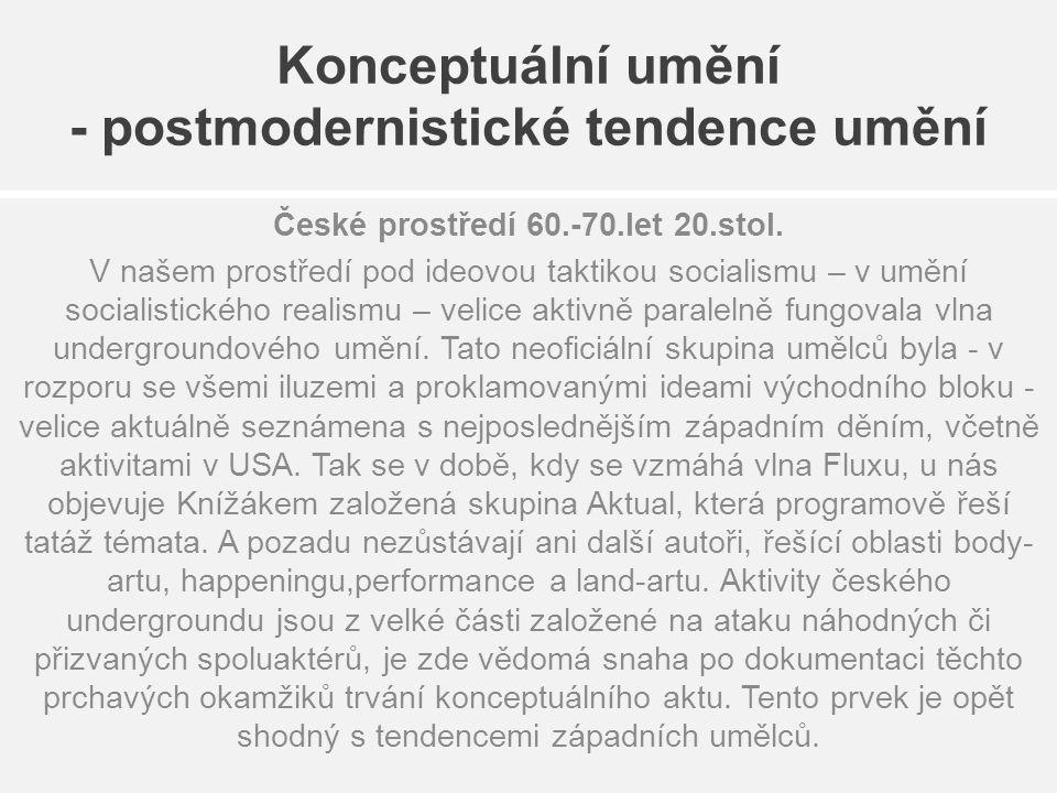 Konceptuální umění - postmodernistické tendence umění České prostředí 60.-70.let 20.stol. V našem prostředí pod ideovou taktikou socialismu – v umění