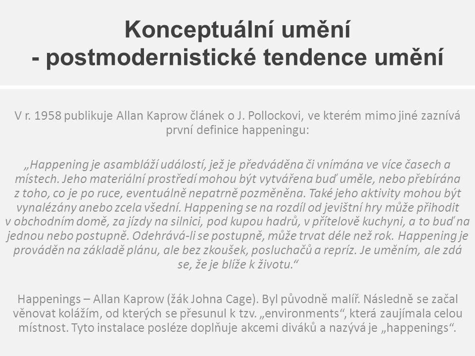 Konceptuální umění - postmodernistické tendence umění V r. 1958 publikuje Allan Kaprow článek o J. Pollockovi, ve kterém mimo jiné zaznívá první defin