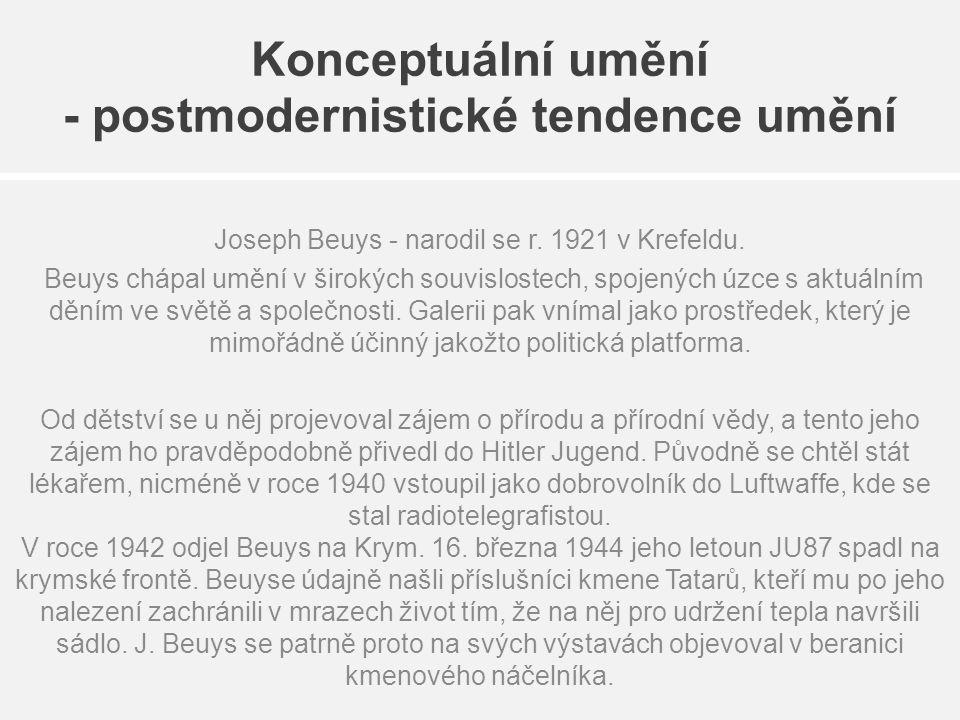 Konceptuální umění - postmodernistické tendence umění Joseph Beuys - narodil se r. 1921 v Krefeldu. Beuys chápal umění v širokých souvislostech, spoje