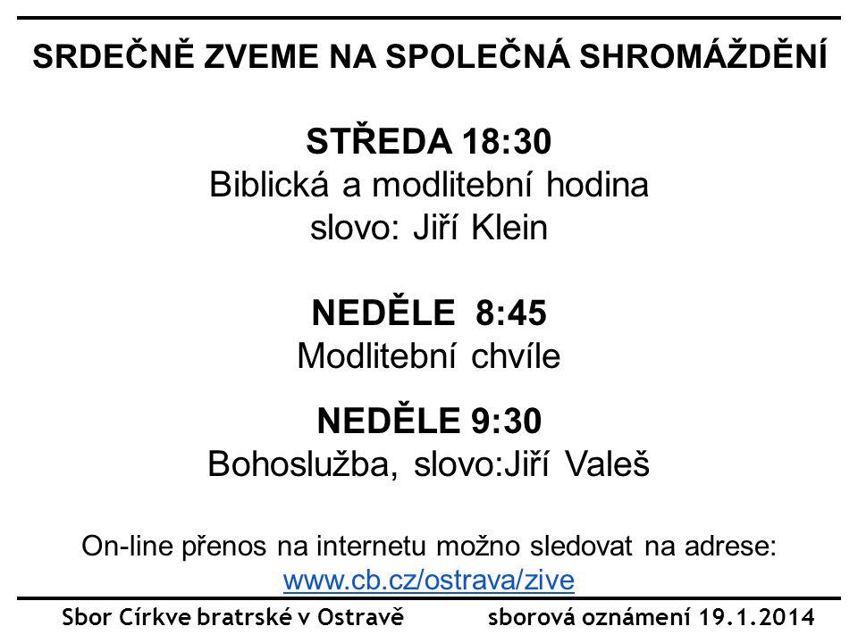 Sbor Církve bratrské v Ostravě sborová oznámení 19.1.2014 SRDEČNĚ ZVEME NA SPOLEČNÁ SHROMÁŽDĚNÍ STŘEDA 18:30 Biblická a modlitební hodina slovo: Jiří