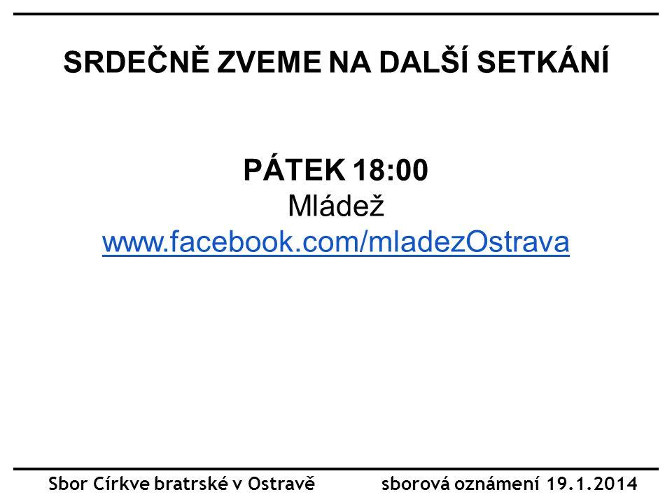 SRDEČNĚ ZVEME NA DALŠÍ SETKÁNÍ PÁTEK 18:00 Mládež www.facebook.com/mladezOstrava Sbor Církve bratrské v Ostravě sborová oznámení 19.1.2014