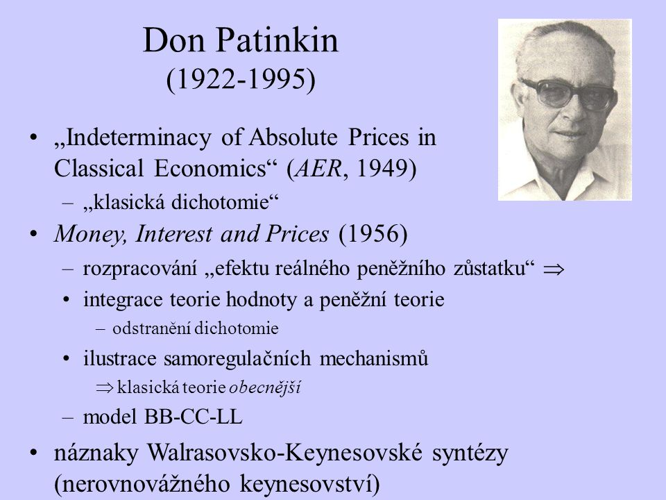 "Don Patinkin (1922-1995) ""Indeterminacy of Absolute Prices in Classical Economics"" (AER, 1949) –""klasická dichotomie"" Money, Interest and Prices (1956"