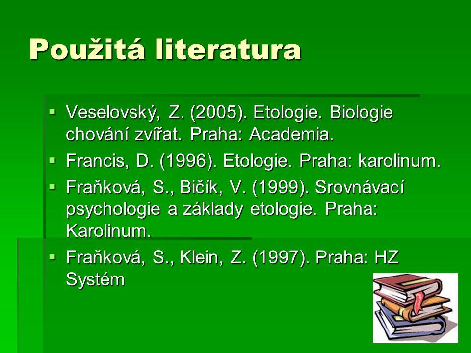 Použitá literatura  Veselovský, Z. (2005). Etologie. Biologie chování zvířat. Praha: Academia.  Francis, D. (1996). Etologie. Praha: karolinum.  Fr
