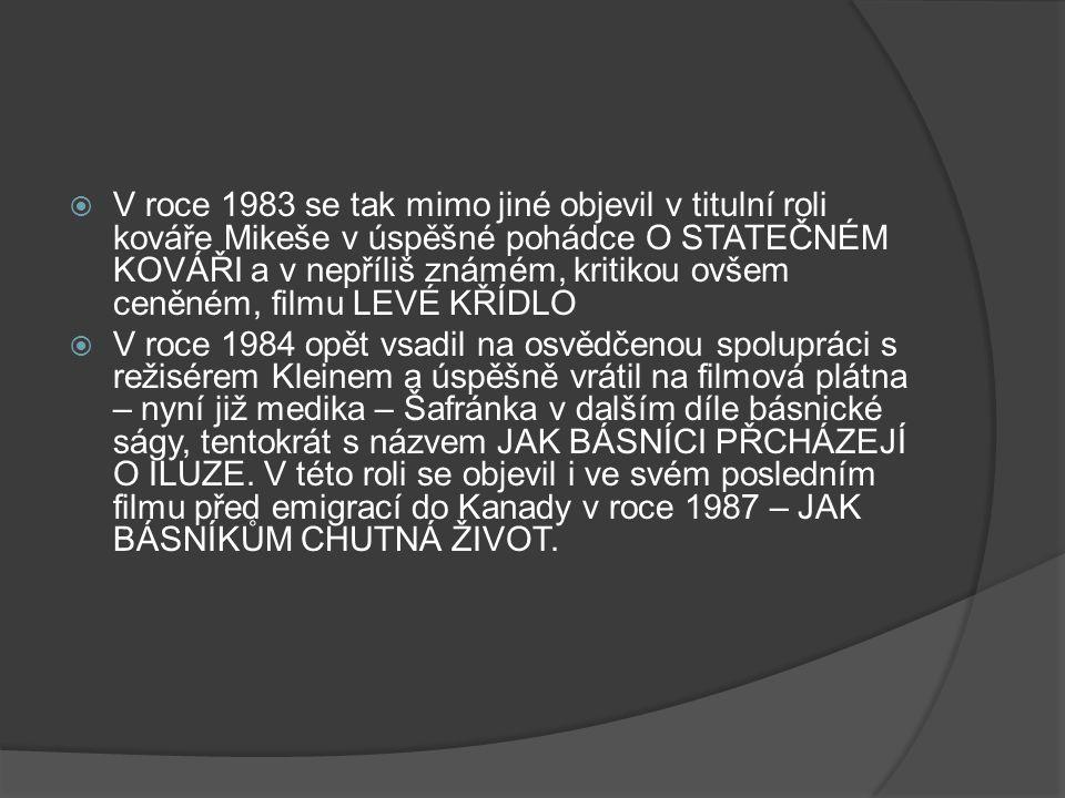  V roce 1983 se tak mimo jiné objevil v titulní roli kováře Mikeše v úspěšné pohádce O STATEČNÉM KOVÁŘI a v nepříliš známém, kritikou ovšem ceněném, filmu LEVÉ KŘÍDLO  V roce 1984 opět vsadil na osvědčenou spolupráci s režisérem Kleinem a úspěšně vrátil na filmová plátna – nyní již medika – Šafránka v dalším díle básnické ságy, tentokrát s názvem JAK BÁSNÍCI PŘCHÁZEJÍ O ILUZE.