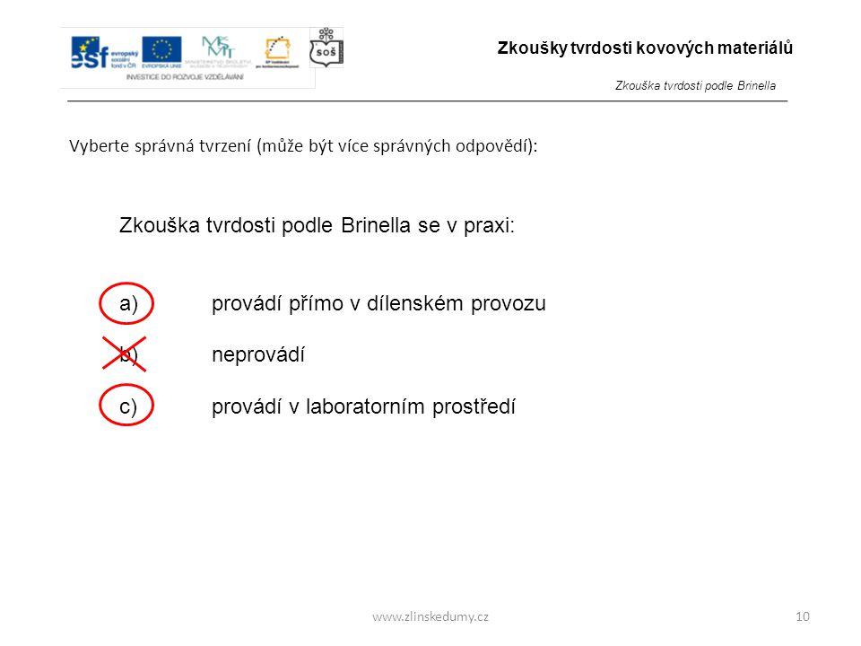 www.zlinskedumy.cz Vyberte správná tvrzení (může být více správných odpovědí): 10 Zkouška tvrdosti podle Brinella se v praxi: a) provádí přímo v dílen
