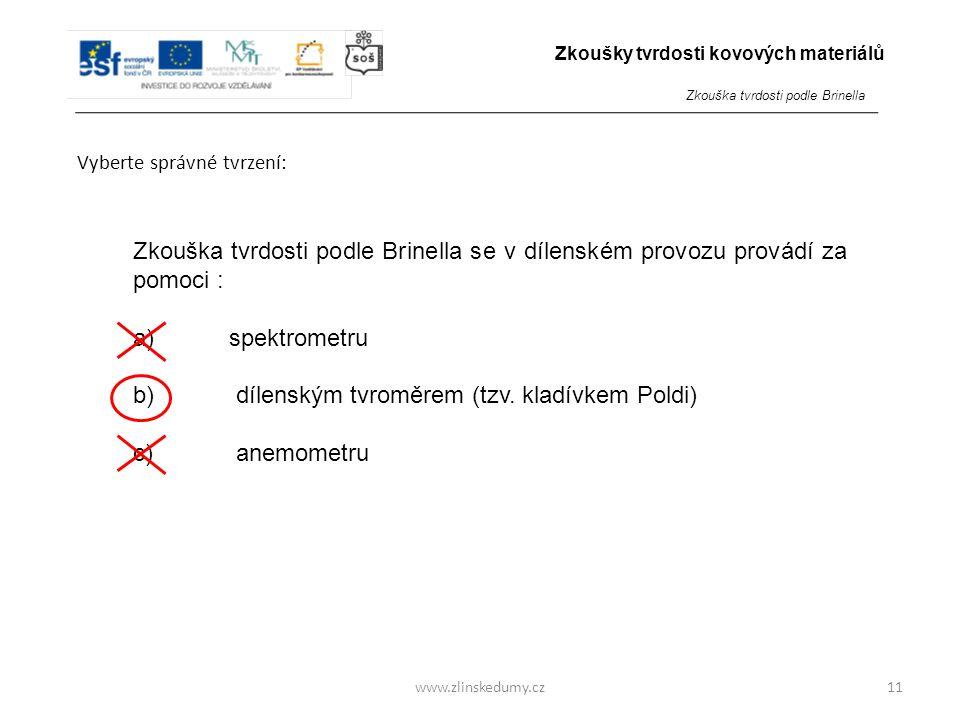 www.zlinskedumy.cz Vyberte správné tvrzení: 11 Zkouška tvrdosti podle Brinella se v dílenském provozu provádí za pomoci : a)spektrometru b) dílenským