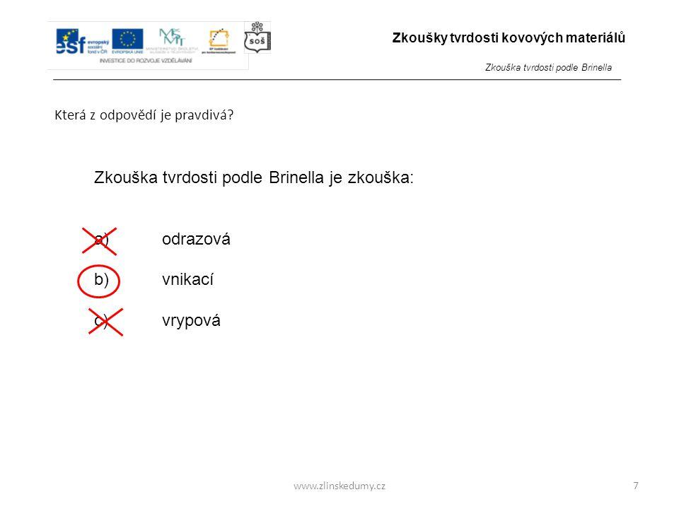 www.zlinskedumy.cz Která z odpovědí je pravdivá? 7 Zkouška tvrdosti podle Brinella je zkouška: a)odrazová b)vnikací c)vrypová Zkoušky tvrdosti kovovýc