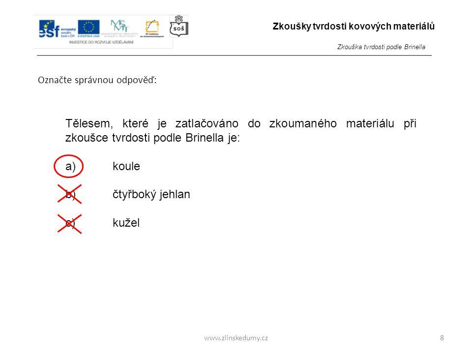www.zlinskedumy.cz Označte správnou odpověď: 8 Tělesem, které je zatlačováno do zkoumaného materiálu při zkoušce tvrdosti podle Brinella je: a)koule b