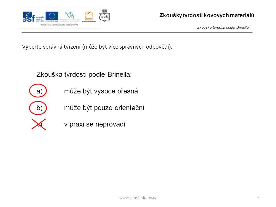 www.zlinskedumy.cz Vyberte správná tvrzení (může být více správných odpovědí): 9 Zkouška tvrdosti podle Brinella: a)může být vysoce přesná b) může být