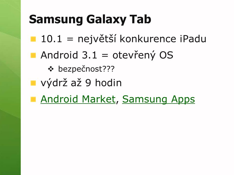 Samsung Galaxy Tab 10.1 = největší konkurence iPadu Android 3.1 = otevřený OS  bezpečnost??? výdrž až 9 hodin Android MarketAndroid Market, Samsung A