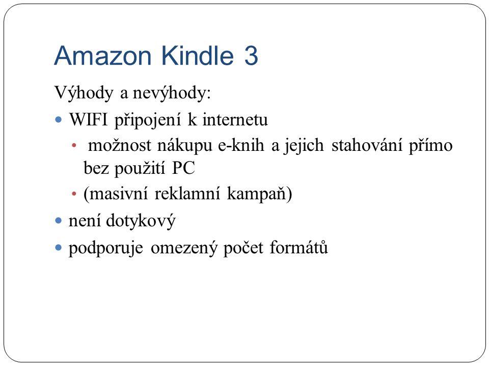 Amazon Kindle 3 Výhody a nevýhody: WIFI připojení k internetu možnost nákupu e-knih a jejich stahování přímo bez použití PC (masivní reklamní kampaň)
