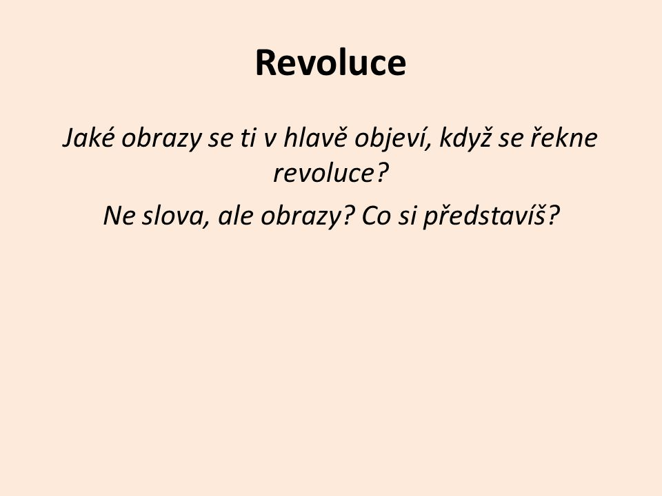 Revoluce Jaké obrazy se ti v hlavě objeví, když se řekne revoluce? Ne slova, ale obrazy? Co si představíš?