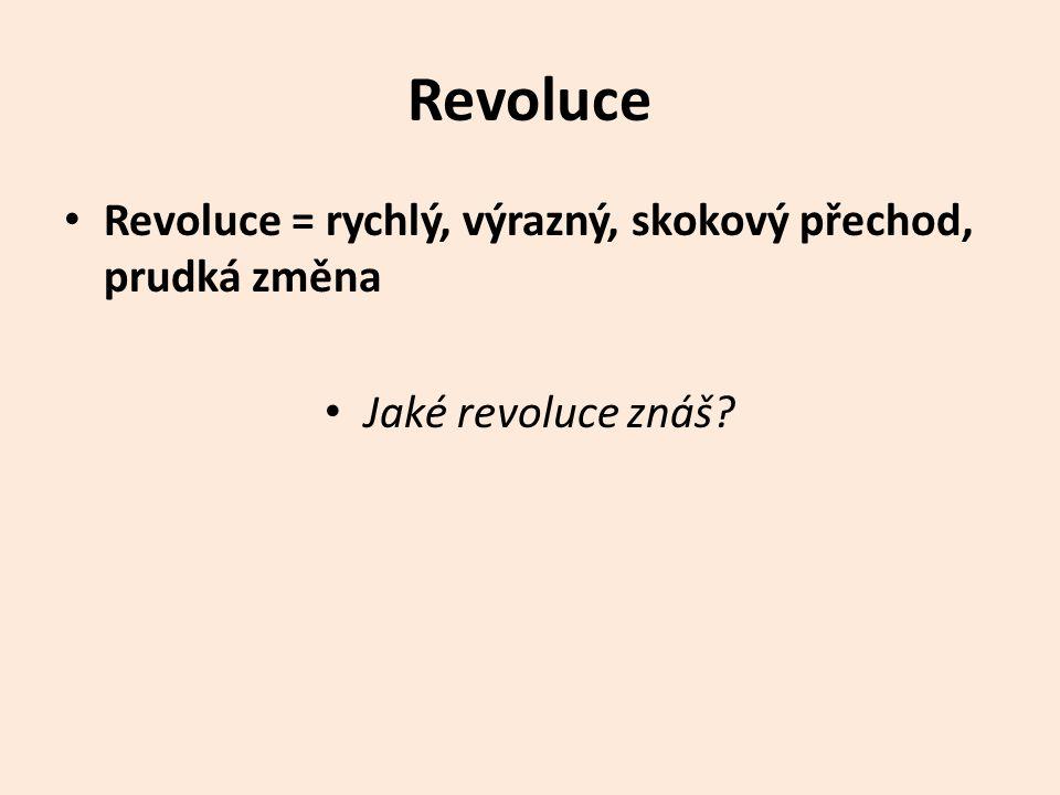 Revoluce Revoluce = rychlý, výrazný, skokový přechod, prudká změna Jaké revoluce znáš?
