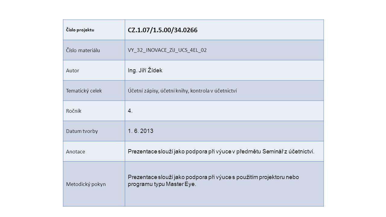 Číslo projektu CZ.1.07/1.5.00/34.0266 Číslo materiáluVY_32_INOVACE_ZiJ_UCS_4EL_02 Autor Ing. Jiří Žídek Tematický celekÚčetní zápisy, účetní knihy, ko