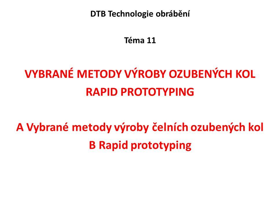 DTB Technologie obrábění Téma 11 VYBRANÉ METODY VÝROBY OZUBENÝCH KOL RAPID PROTOTYPING A Vybrané metody výroby čelních ozubených kol B Rapid prototyping