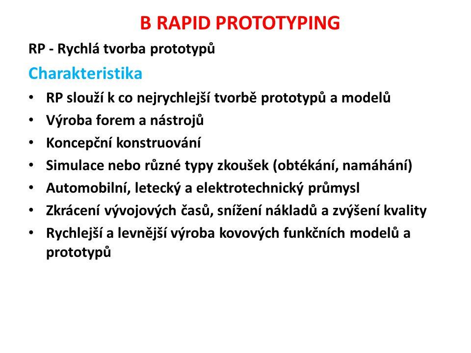 B RAPID PROTOTYPING RP - Rychlá tvorba prototypů Charakteristika RP slouží k co nejrychlejší tvorbě prototypů a modelů Výroba forem a nástrojů Koncepční konstruování Simulace nebo různé typy zkoušek (obtékání, namáhání) Automobilní, letecký a elektrotechnický průmysl Zkrácení vývojových časů, snížení nákladů a zvýšení kvality Rychlejší a levnější výroba kovových funkčních modelů a prototypů